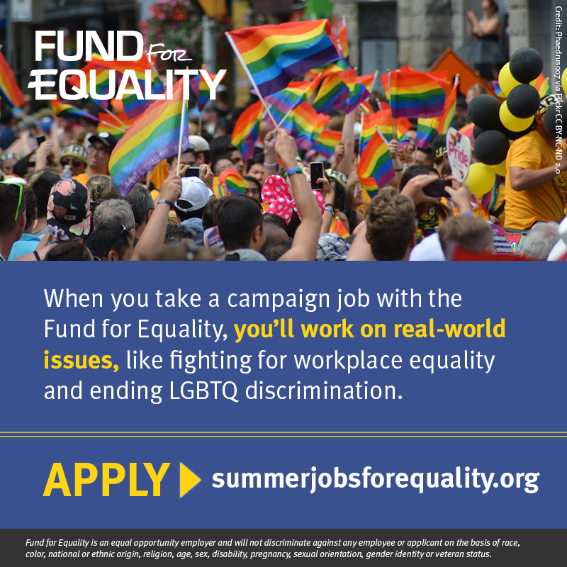 When you take a campaign job with Fund for Equality, you'll work on real-world issues, like fighting for workplace equality and ending LGBTQ discrimination. APPLY at summerjobsforequality.org.